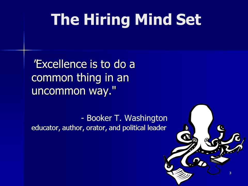 The Hiring Mind Set Excellence is to do a common thing in an uncommon way. Excellence is to do a common thing in an uncommon way. - Booker T.