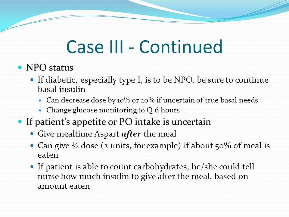 Case III - Continued NPO status If diabetic, especially type I, is to be NPO, be sure to continue basal insulin Can decrease dose by 10% or 20% if unc