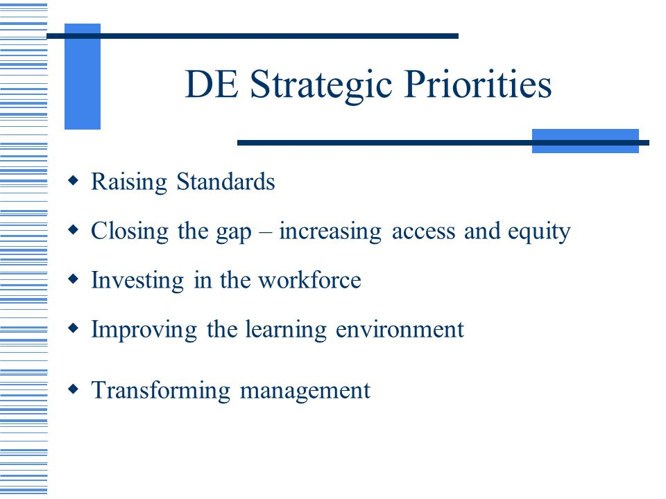 DE Strategic Priorities Raising Standards Closing the gap – increasing access and equity Investing in the workforce Improving the learning environment Transforming management
