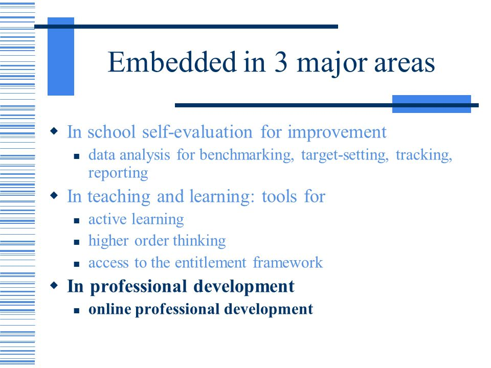 Embedded in 3 major areas In school self-evaluation for improvement data analysis for benchmarking, target-setting, tracking, reporting In teaching an