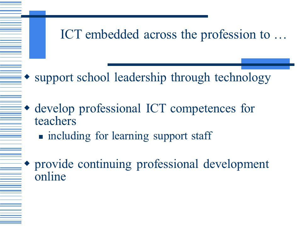 ICT embedded across the profession to … support school leadership through technology develop professional ICT competences for teachers including for learning support staff provide continuing professional development online