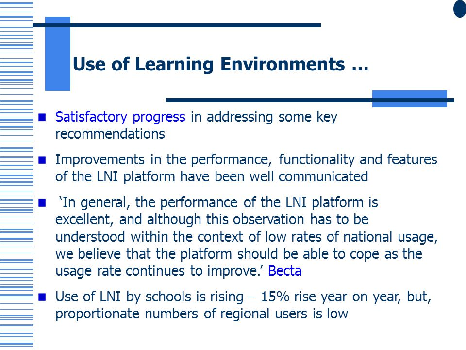 Use of Learning Environments … Satisfactory progress in addressing some key recommendations Improvements in the performance, functionality and features of the LNI platform have been well communicated In general, the performance of the LNI platform is excellent, and although this observation has to be understood within the context of low rates of national usage, we believe that the platform should be able to cope as the usage rate continues to improve.