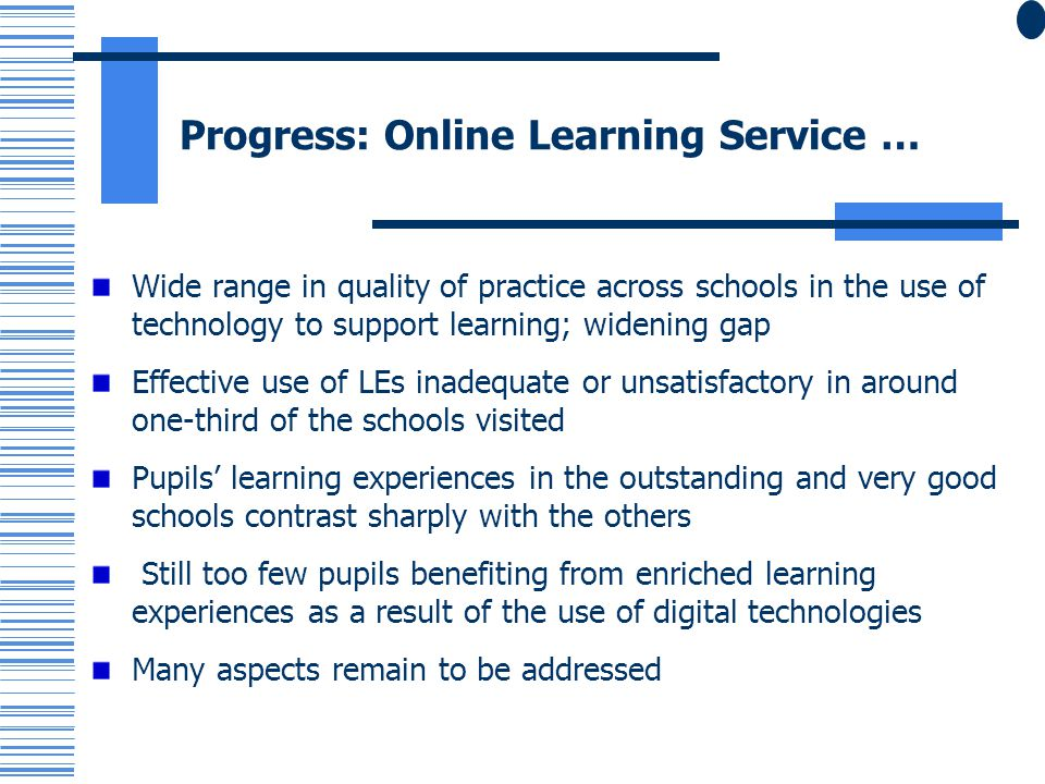 Progress: Online Learning Service … Wide range in quality of practice across schools in the use of technology to support learning; widening gap Effective use of LEs inadequate or unsatisfactory in around one-third of the schools visited Pupils learning experiences in the outstanding and very good schools contrast sharply with the others Still too few pupils benefiting from enriched learning experiences as a result of the use of digital technologies Many aspects remain to be addressed
