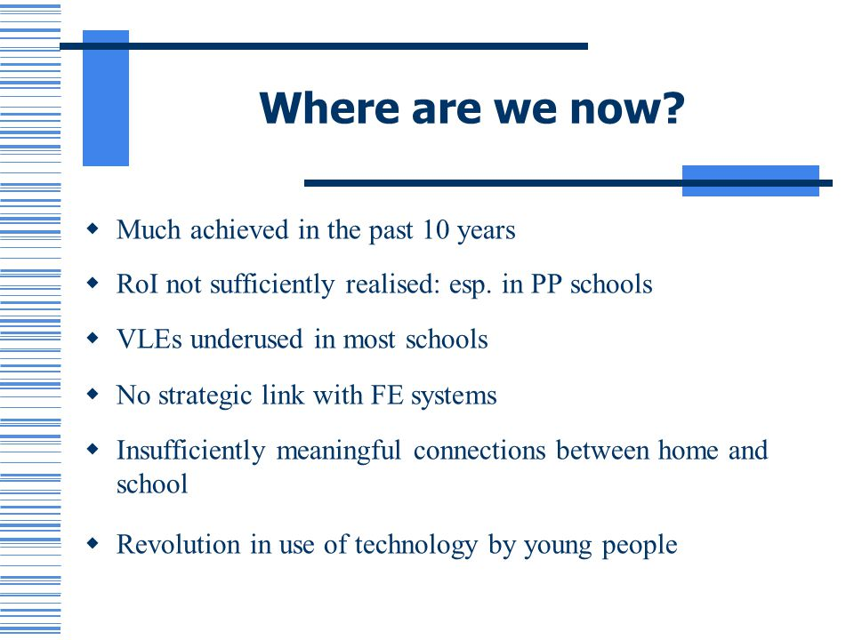 Where are we now? Much achieved in the past 10 years RoI not sufficiently realised: esp. in PP schools VLEs underused in most schools No strategic lin