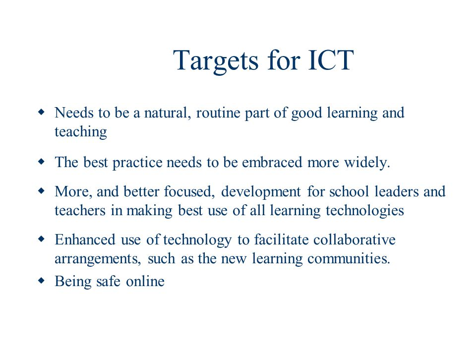Targets for ICT Needs to be a natural, routine part of good learning and teaching The best practice needs to be embraced more widely.