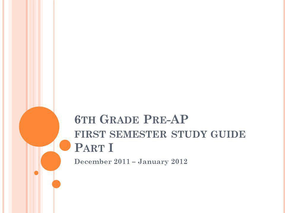 6 TH G RADE P RE -AP FIRST SEMESTER STUDY GUIDE P ART I December 2011 – January 2012
