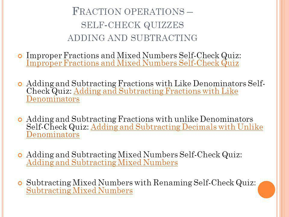 F RACTION OPERATIONS – SELF - CHECK QUIZZES ADDING AND SUBTRACTING Improper Fractions and Mixed Numbers Self-Check Quiz: Improper Fractions and Mixed Numbers Self-Check Quiz Improper Fractions and Mixed Numbers Self-Check Quiz Adding and Subtracting Fractions with Like Denominators Self- Check Quiz: Adding and Subtracting Fractions with Like DenominatorsAdding and Subtracting Fractions with Like Denominators Adding and Subtracting Fractions with unlike Denominators Self-Check Quiz: Adding and Subtracting Decimals with Unlike DenominatorsAdding and Subtracting Decimals with Unlike Denominators Adding and Subtracting Mixed Numbers Self-Check Quiz: Adding and Subtracting Mixed Numbers Adding and Subtracting Mixed Numbers Subtracting Mixed Numbers with Renaming Self-Check Quiz: Subtracting Mixed Numbers Subtracting Mixed Numbers