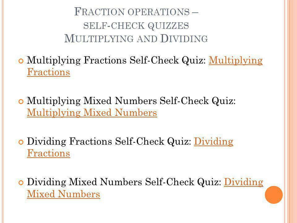 F RACTION OPERATIONS – SELF - CHECK QUIZZES M ULTIPLYING AND D IVIDING Multiplying Fractions Self-Check Quiz: Multiplying FractionsMultiplying Fractions Multiplying Mixed Numbers Self-Check Quiz: Multiplying Mixed Numbers Multiplying Mixed Numbers Dividing Fractions Self-Check Quiz: Dividing FractionsDividing Fractions Dividing Mixed Numbers Self-Check Quiz: Dividing Mixed NumbersDividing Mixed Numbers
