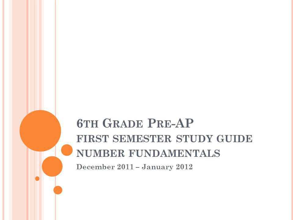 6 TH G RADE P RE -AP FIRST SEMESTER STUDY GUIDE NUMBER FUNDAMENTALS December 2011 – January 2012