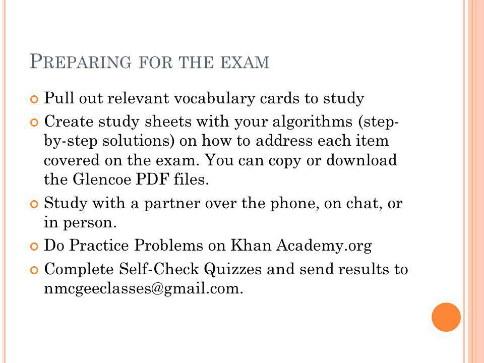 P REPARING FOR THE EXAM Pull out relevant vocabulary cards to study Create study sheets with your algorithms (step- by-step solutions) on how to address each item covered on the exam.