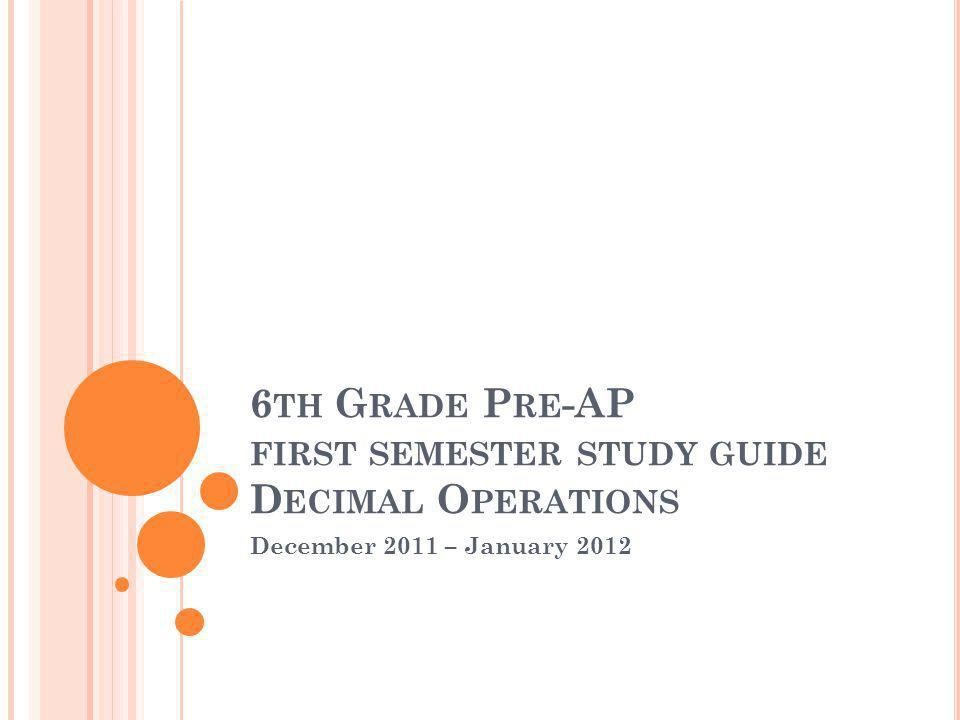 6 TH G RADE P RE -AP FIRST SEMESTER STUDY GUIDE D ECIMAL O PERATIONS December 2011 – January 2012