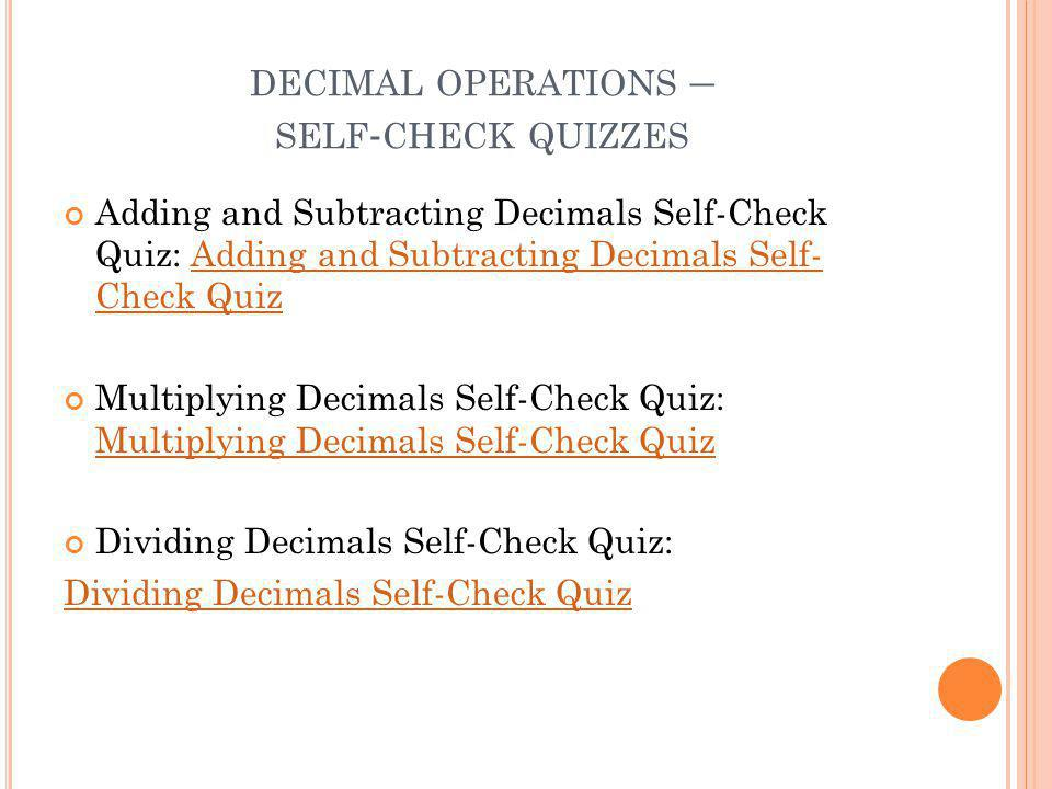 DECIMAL OPERATIONS – SELF - CHECK QUIZZES Adding and Subtracting Decimals Self-Check Quiz: Adding and Subtracting Decimals Self- Check QuizAdding and Subtracting Decimals Self- Check Quiz Multiplying Decimals Self-Check Quiz: Multiplying Decimals Self-Check Quiz Multiplying Decimals Self-Check Quiz Dividing Decimals Self-Check Quiz: Dividing Decimals Self-Check Quiz