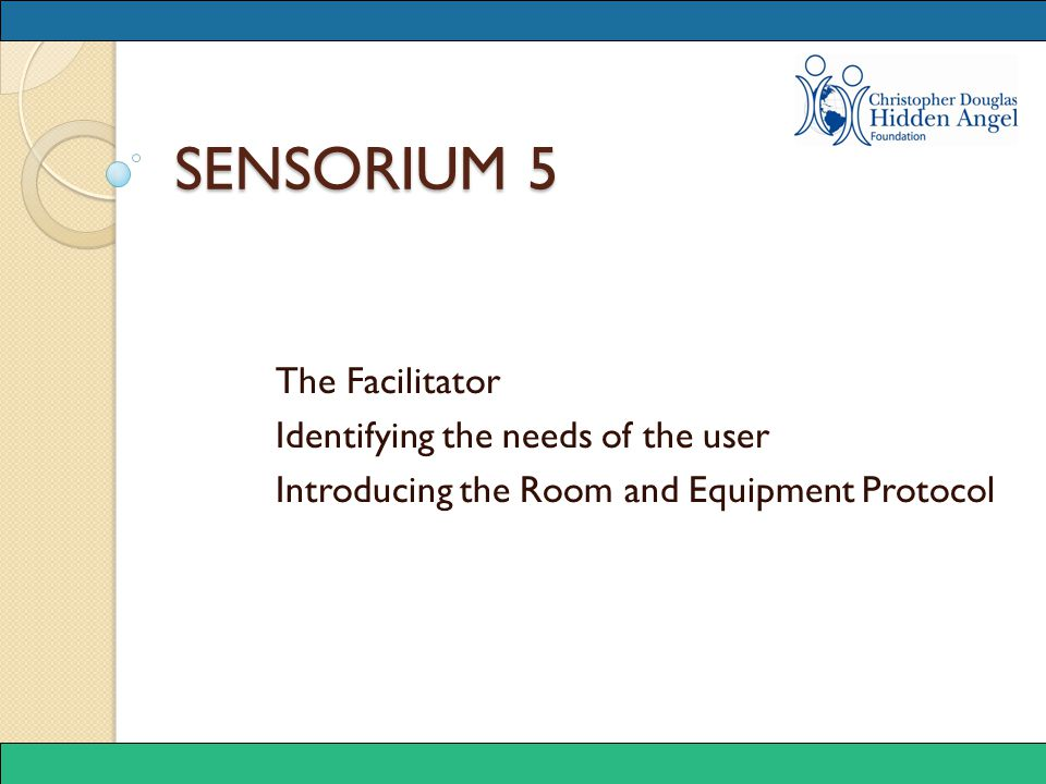SENSORIUM 5 The Facilitator Identifying the needs of the user Introducing the Room and Equipment Protocol