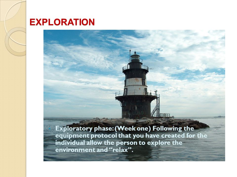 EXPLORATION Exploratory phase: (Week one) Following the equipment protocol that you have created for the individual allow the person to explore the environment and relax.
