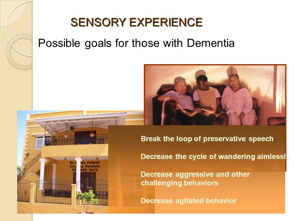Break the loop of preservative speech Decrease the cycle of wandering aimlessly Decrease aggressive and other challenging behaviors Decrease agitated behavior SENSORY EXPERIENCE Possible goals for those with Dementia