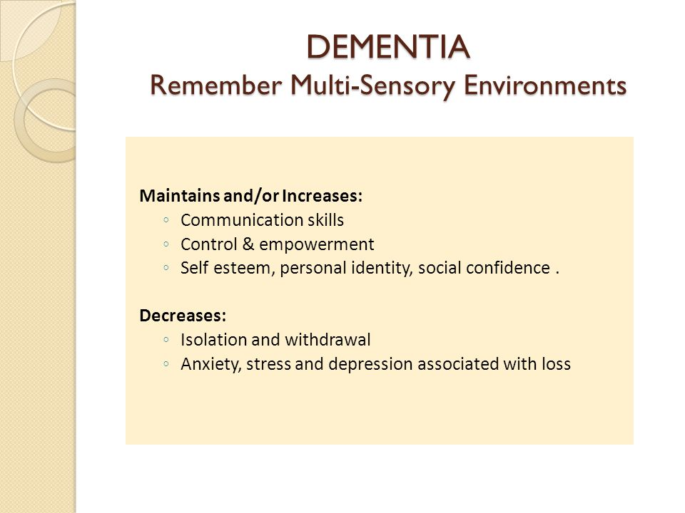 DEMENTIA Remember Multi-Sensory Environments Maintains and/or Increases: Communication skills Control & empowerment Self esteem, personal identity, social confidence.