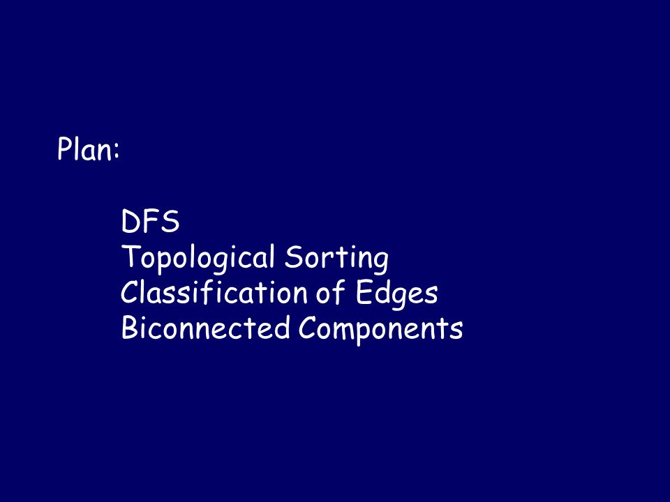 Plan: DFS Topological Sorting Classification of Edges Biconnected Components