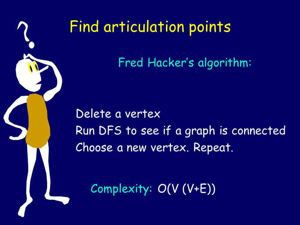 Find articulation points Fred Hackers algorithm: Delete a vertex Run DFS to see if a graph is connected Choose a new vertex. Repeat. Complexity: O(V (