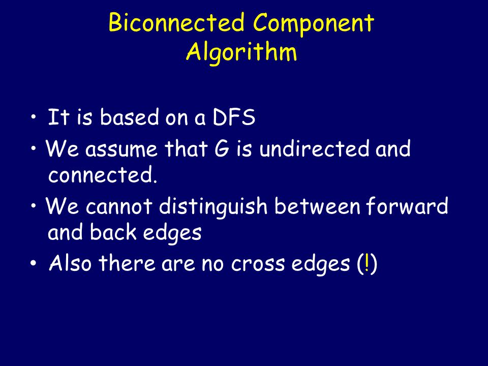 Biconnected Component Algorithm It is based on a DFS We assume that G is undirected and connected. We cannot distinguish between forward and back edge