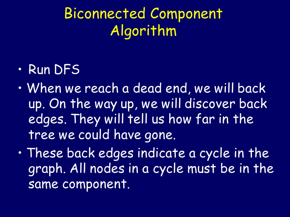 Biconnected Component Algorithm Run DFS When we reach a dead end, we will back up.