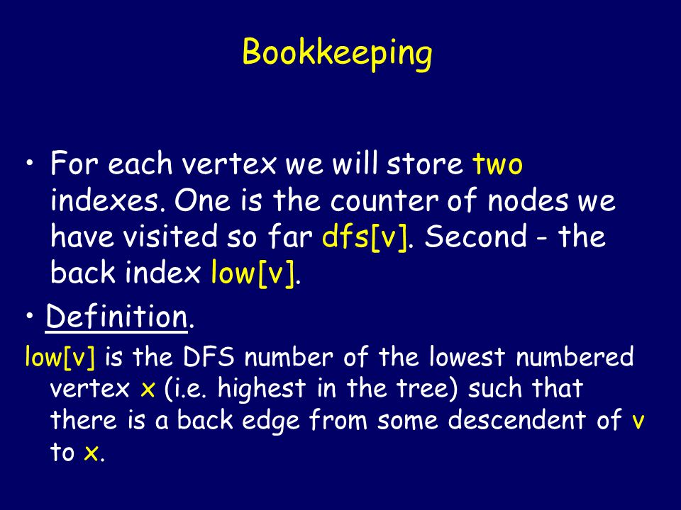 Bookkeeping For each vertex we will store two indexes. One is the counter of nodes we have visited so far dfs[v]. Second - the back index low[v]. Defi