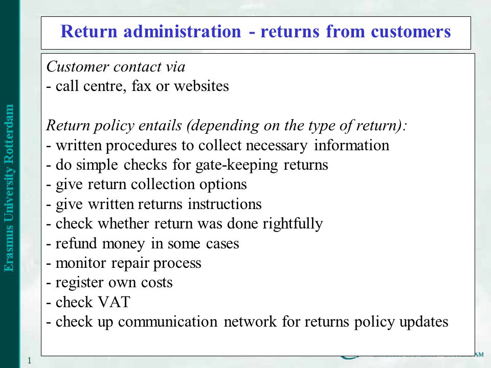 14 Return administration - returns from customers Customer contact via - call centre, fax or websites Return policy entails (depending on the type of return): - written procedures to collect necessary information - do simple checks for gate-keeping returns - give return collection options - give written returns instructions - check whether return was done rightfully - refund money in some cases - monitor repair process - register own costs - check VAT - check up communication network for returns policy updates