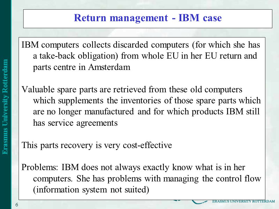 6 Return management - IBM case IBM computers collects discarded computers (for which she has a take-back obligation) from whole EU in her EU return and parts centre in Amsterdam Valuable spare parts are retrieved from these old computers which supplements the inventories of those spare parts which are no longer manufactured and for which products IBM still has service agreements This parts recovery is very cost-effective Problems: IBM does not always exactly know what is in her computers.