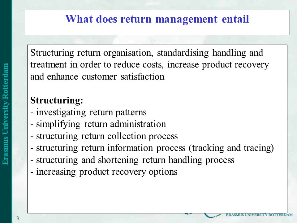 9 What does return management entail Structuring return organisation, standardising handling and treatment in order to reduce costs, increase product recovery and enhance customer satisfaction Structuring: - investigating return patterns - simplifying return administration - structuring return collection process - structuring return information process (tracking and tracing) - structuring and shortening return handling process - increasing product recovery options