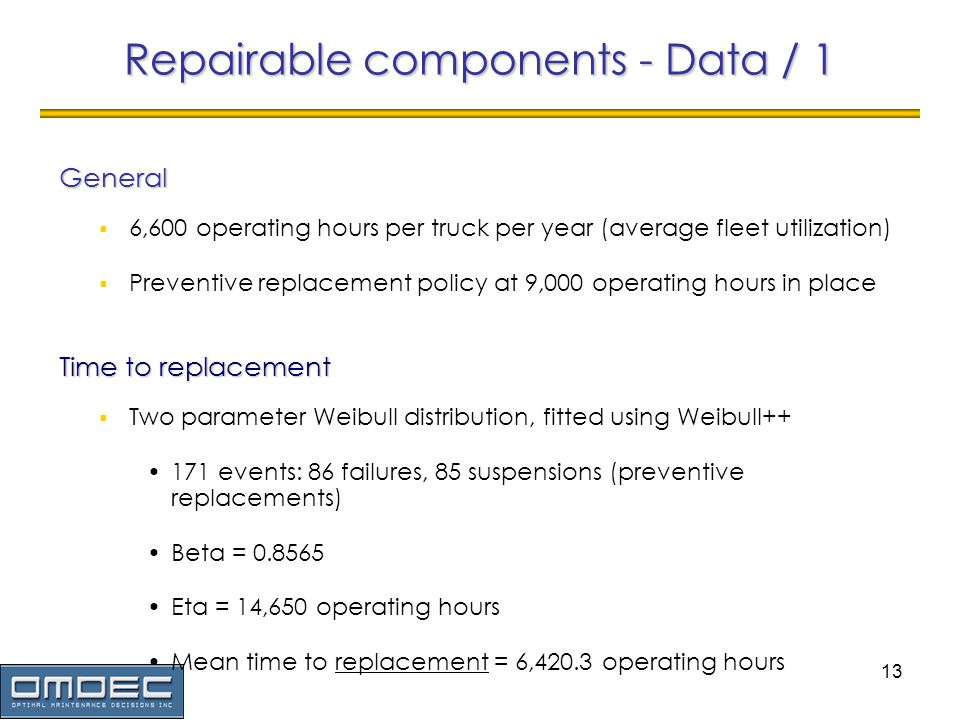 13 6,600 operating hours per truck per year (average fleet utilization) Preventive replacement policy at 9,000 operating hours in place Repairable components - Data / 1 General Two parameter Weibull distribution, fitted using Weibull++ 171 events: 86 failures, 85 suspensions (preventive replacements) Beta = 0.8565 Eta = 14,650 operating hours Mean time to replacement = 6,420.3 operating hours Time to replacement