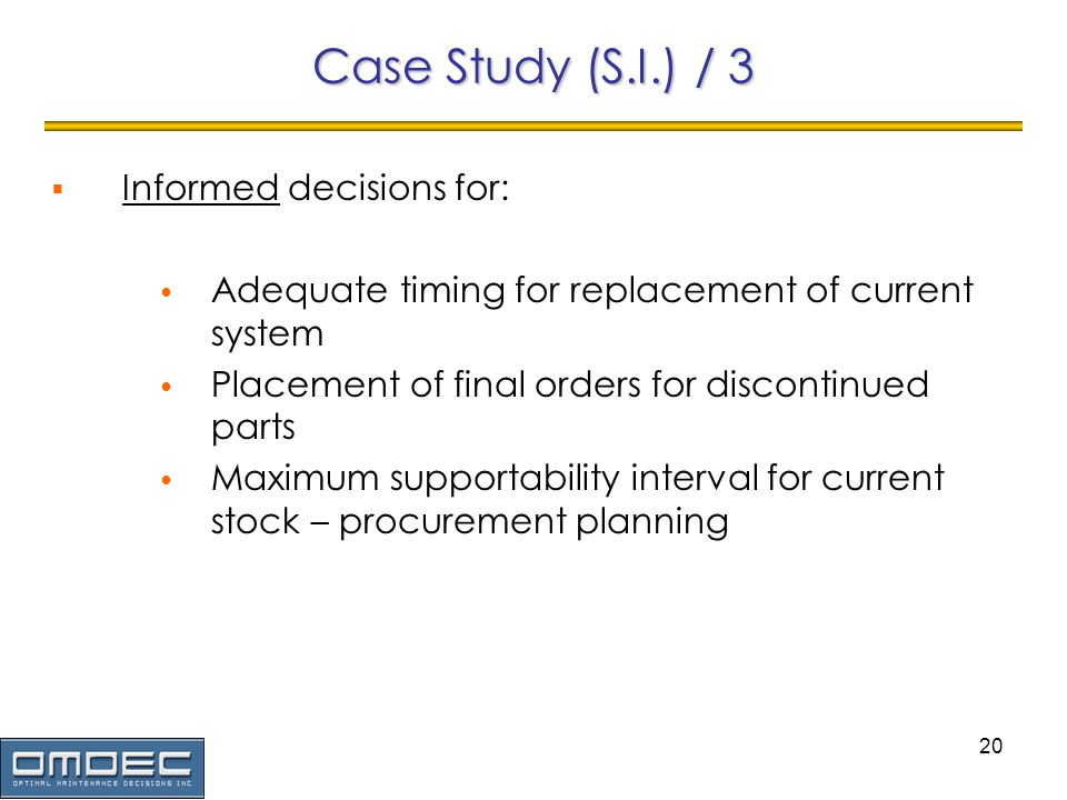20 Case Study (S.I.) / 3 Informed decisions for: Adequate timing for replacement of current system Placement of final orders for discontinued parts Maximum supportability interval for current stock – procurement planning
