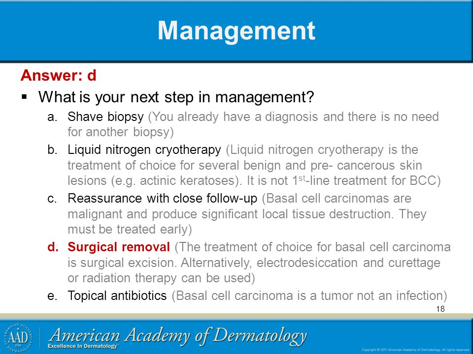 Management Answer: d What is your next step in management? a.Shave biopsy (You already have a diagnosis and there is no need for another biopsy) b.Liq
