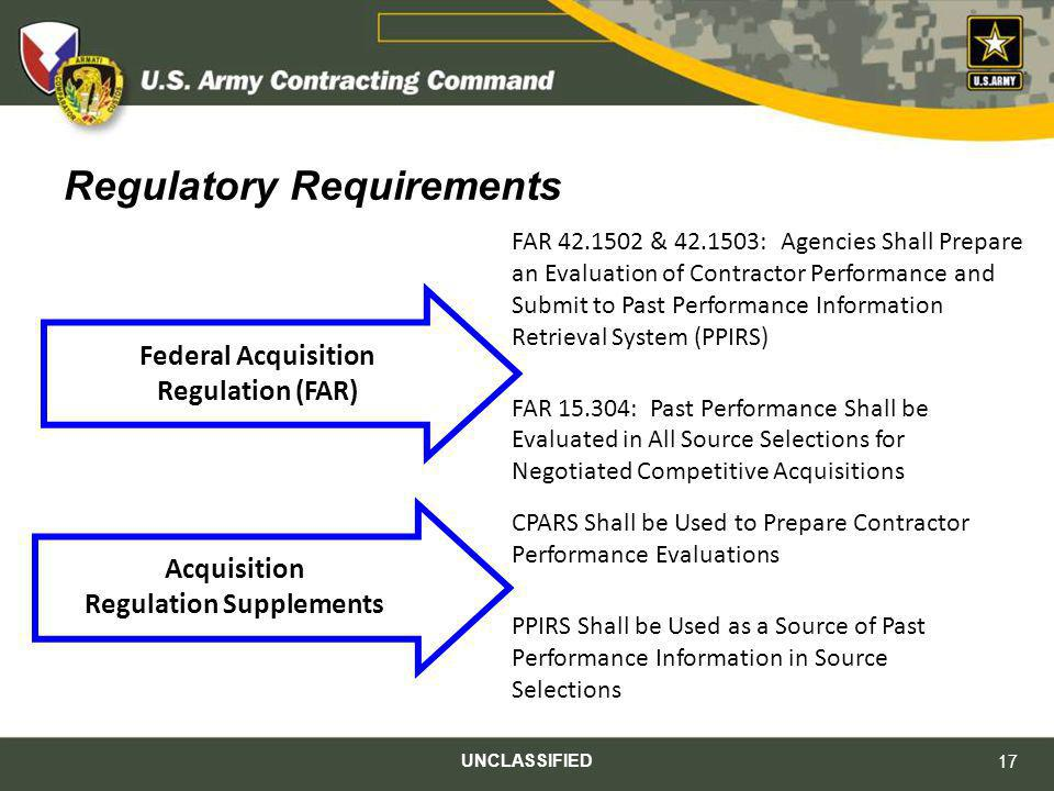 UNCLASSIFIED 17 Regulatory Requirements FAR 42.1502 & 42.1503: Agencies Shall Prepare an Evaluation of Contractor Performance and Submit to Past Perfo