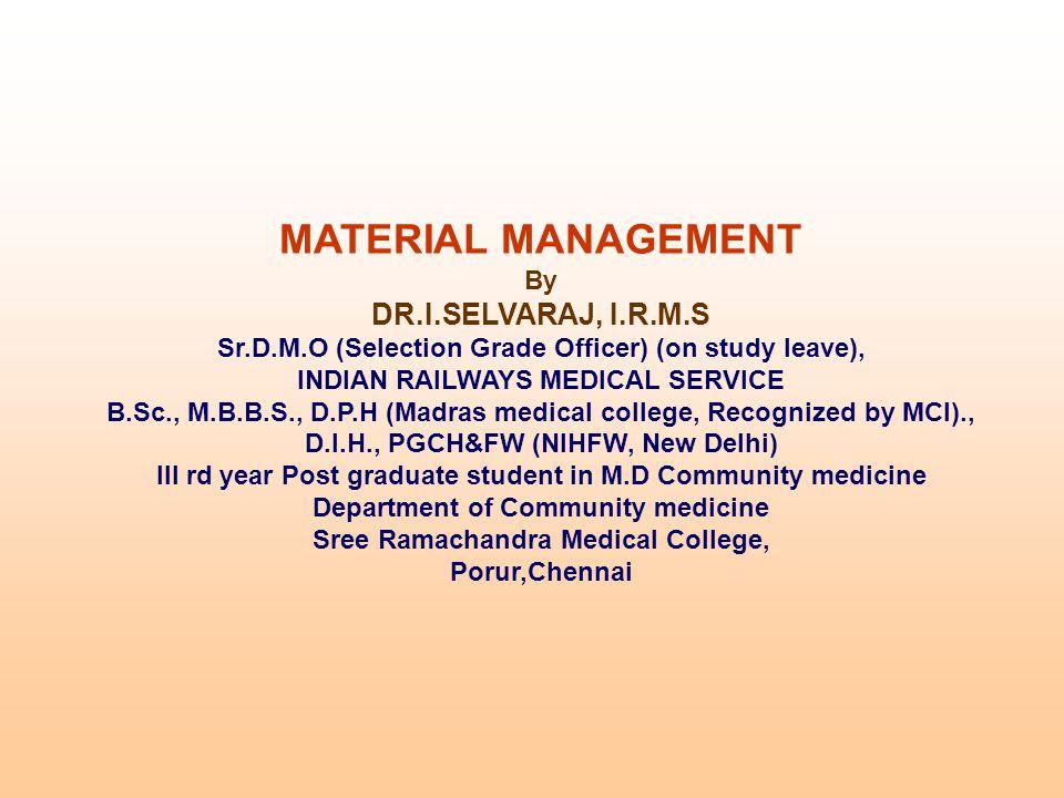 MATERIAL MANAGEMENT By DR.I.SELVARAJ, I.R.M.S Sr.D.M.O (Selection Grade Officer) (on study leave), INDIAN RAILWAYS MEDICAL SERVICE B.Sc., M.B.B.S., D.