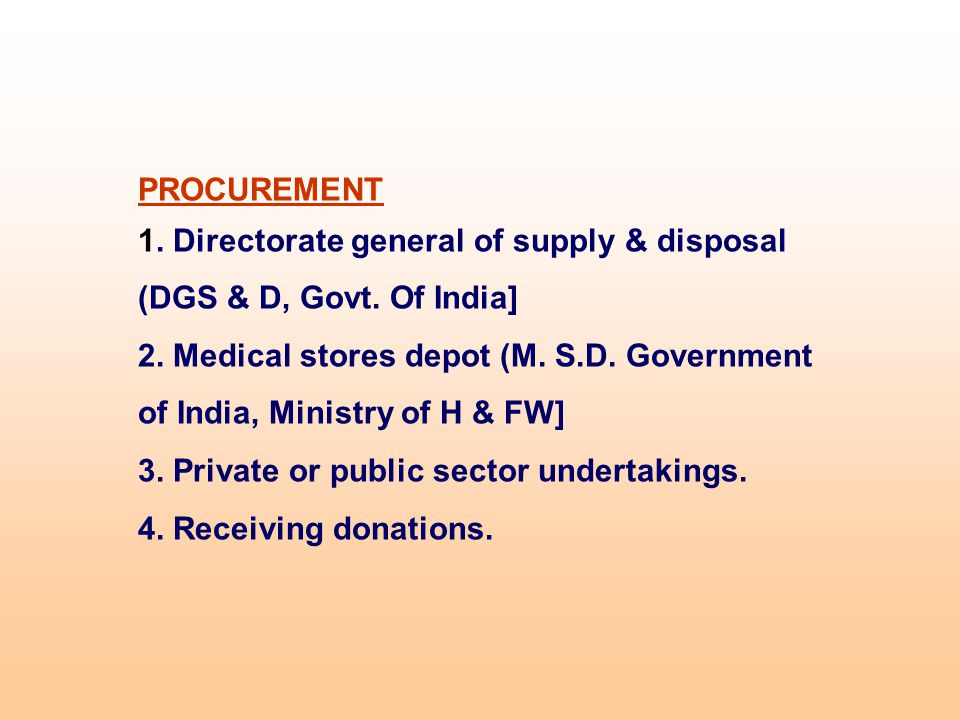 PROCUREMENT 1. Directorate general of supply & disposal (DGS & D, Govt. Of India] 2. Medical stores depot (M. S.D. Government of India, Ministry of H