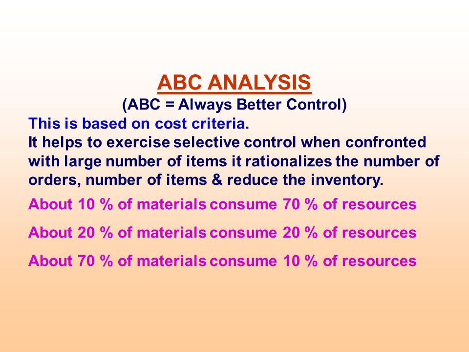 ABC ANALYSIS (ABC = Always Better Control) This is based on cost criteria. It helps to exercise selective control when confronted with large number of