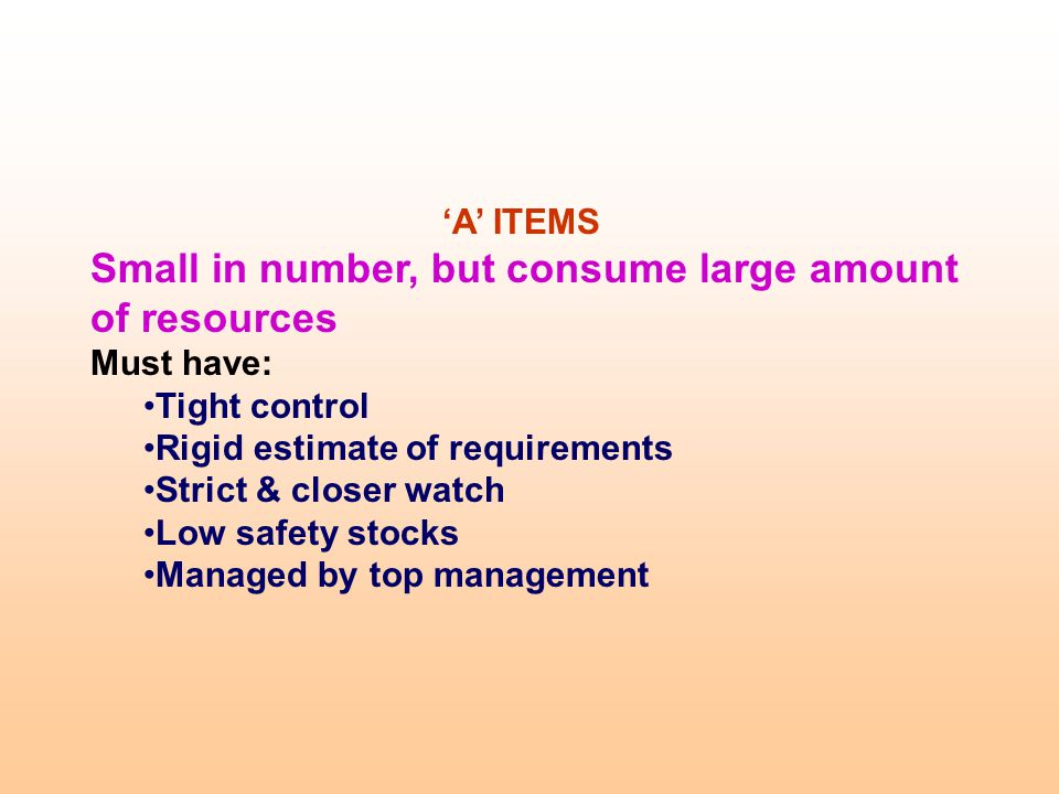 A ITEMS Small in number, but consume large amount of resources Must have: Tight control Rigid estimate of requirements Strict & closer watch Low safet