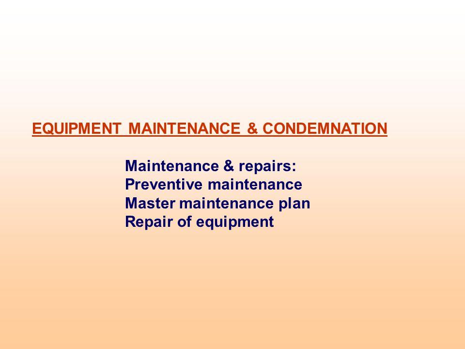 EQUIPMENT MAINTENANCE & CONDEMNATION Maintenance & repairs: Preventive maintenance Master maintenance plan Repair of equipment