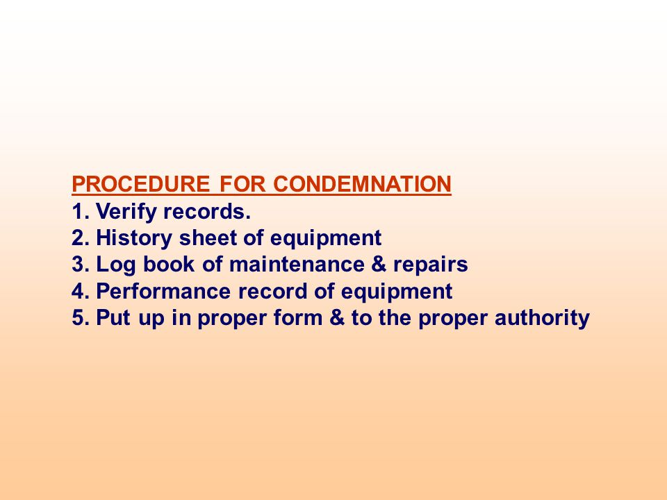 PROCEDURE FOR CONDEMNATION 1. Verify records. 2. History sheet of equipment 3. Log book of maintenance & repairs 4. Performance record of equipment 5.