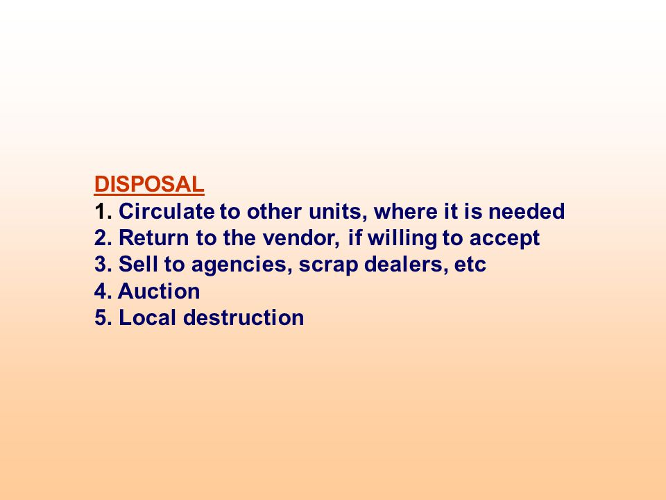 DISPOSAL 1. Circulate to other units, where it is needed 2. Return to the vendor, if willing to accept 3. Sell to agencies, scrap dealers, etc 4. Auct