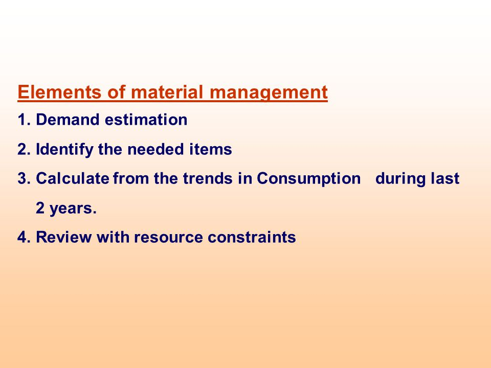 Elements of material management 1.Demand estimation 2.Identify the needed items 3.Calculate from the trends in Consumption during last 2 years. 4.Revi