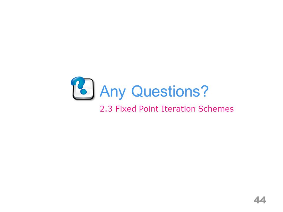 Any Questions? 44 2.3 Fixed Point Iteration Schemes
