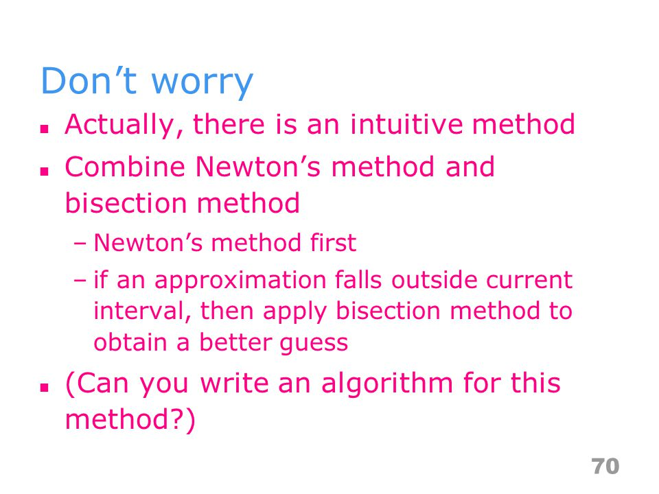 Dont worry Actually, there is an intuitive method Combine Newtons method and bisection method –Newtons method first –if an approximation falls outside current interval, then apply bisection method to obtain a better guess (Can you write an algorithm for this method?) 70