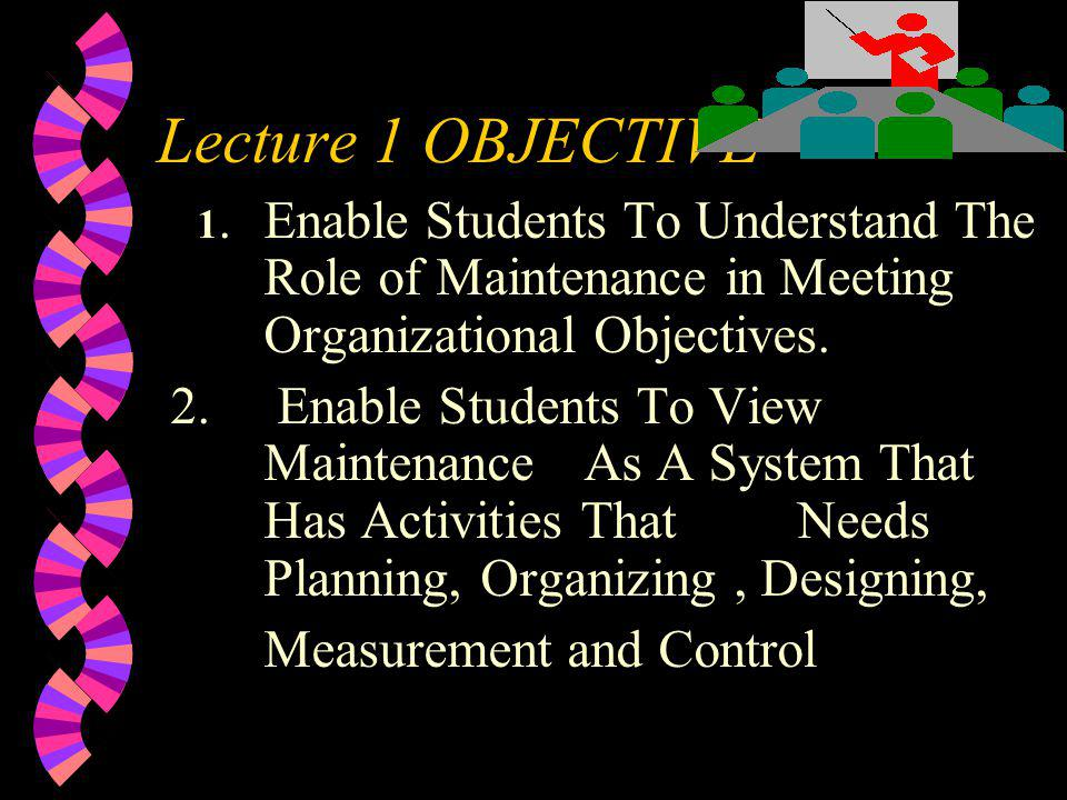 Lecture 1 OBJECTIVE 1.Enable Students To Understand The Role of Maintenance in Meeting Organizational Objectives. 2. Enable Students To View Maintenan