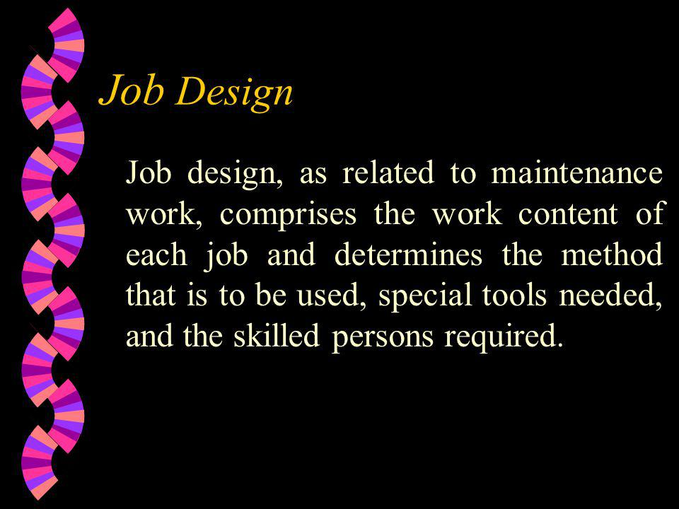 Job Design Job design, as related to maintenance work, comprises the work content of each job and deter­mines the method that is to be used, special t