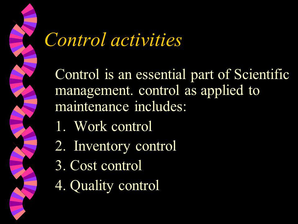 Control activities Control is an essential part of Scientific management. control as applied to maintenance includes: 1.Work control 2.Inventory contr