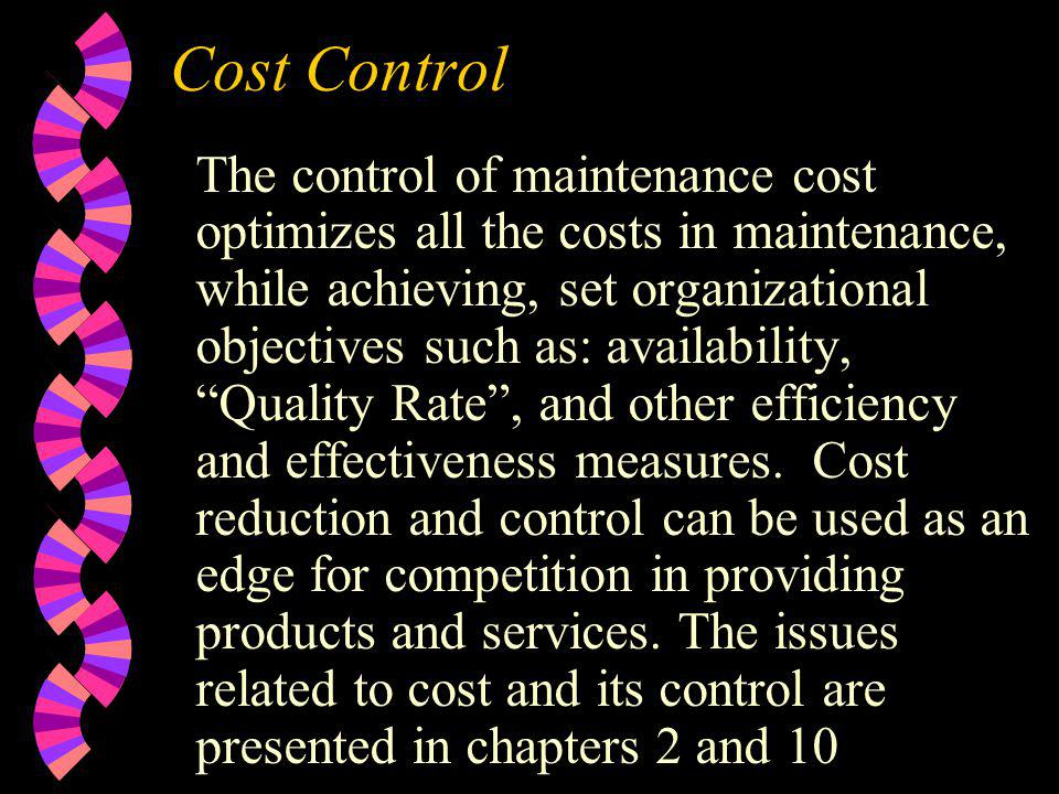Cost Control The control of maintenance cost optimizes all the costs in maintenance, while achieving, set organizational objectives such as: availabil