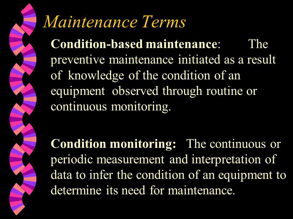 Maintenance Terms Condition-based maintenance: The preventive maintenance initiated as a result of knowledge of the condition of an equipment observed