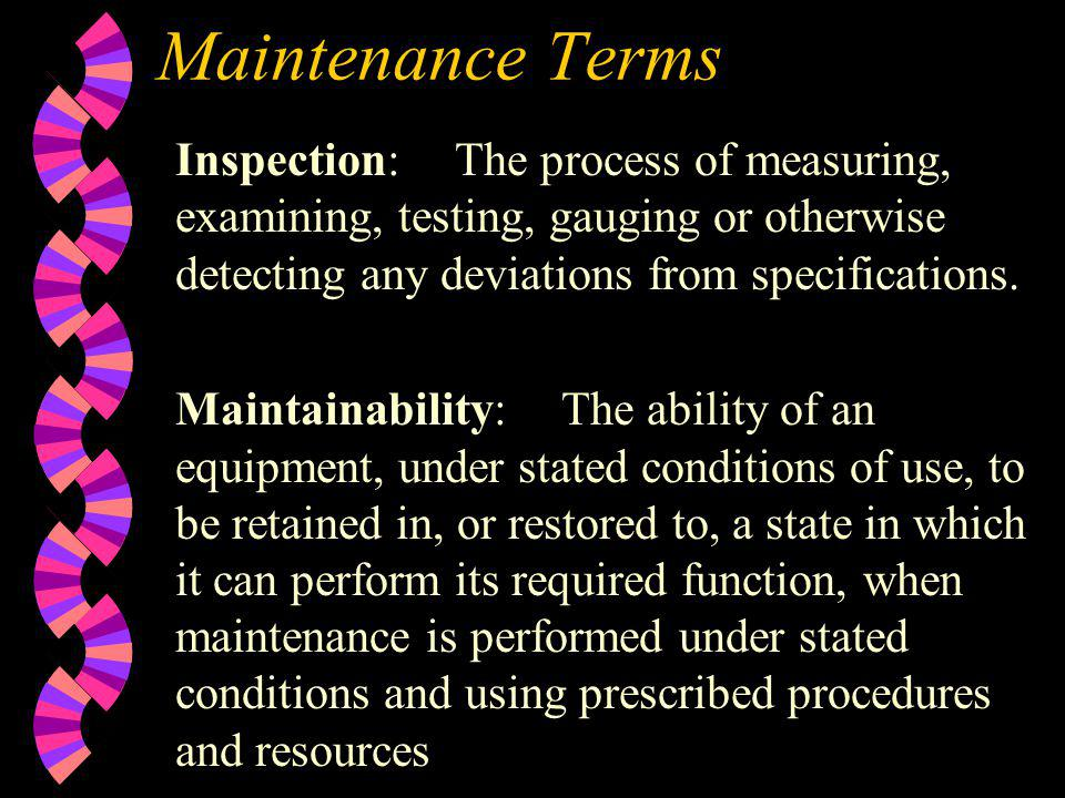 Maintenance Terms Inspection:The process of measuring, examining, testing, gauging or otherwise detecting any deviations from specifications. Maintain