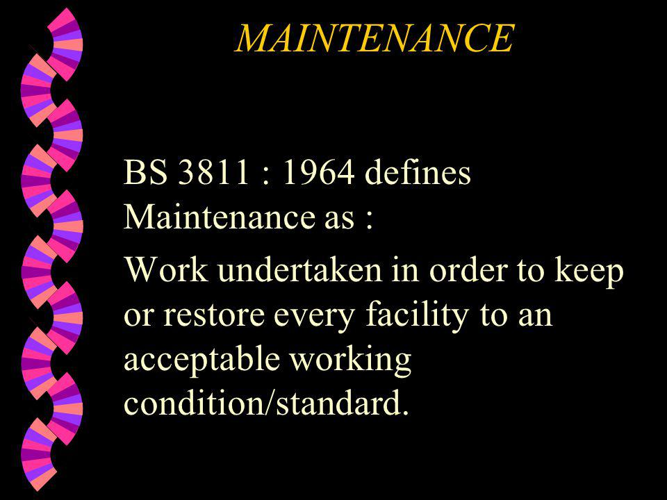MAINTENANCE BS 3811 : 1964 defines Maintenance as : Work undertaken in order to keep or restore every facility to an acceptable working condition/stan