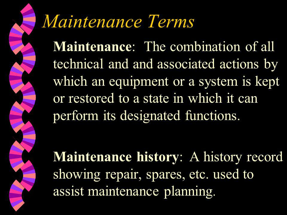 Maintenance Terms Maintenance: The combination of all technical and and associated actions by which an equipment or a system is kept or restored to a